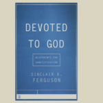 10 Quotes from Sinclair Ferguson's 'Devoted to God'